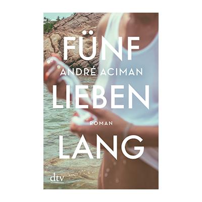 André Aciman: Fünf Lieben lang