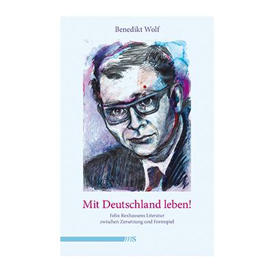 Benedikt Wolf: Mit Deutschland leben! Felix Rexhausens Literatur zwischen Zersetzung und Formspiel
